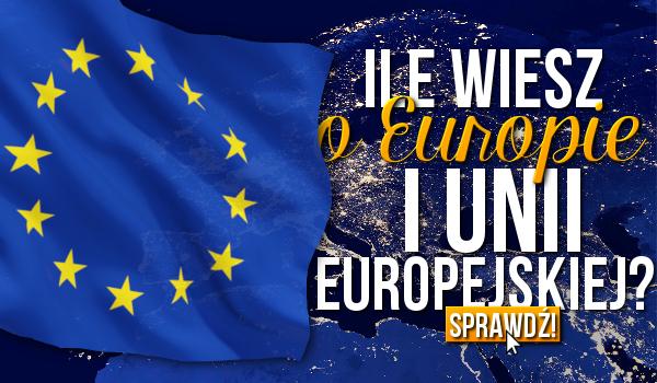 Ile wiesz o Europie i Unii Europejskiej?