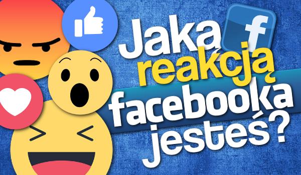 Jaką reakcją Facebooka jesteś?