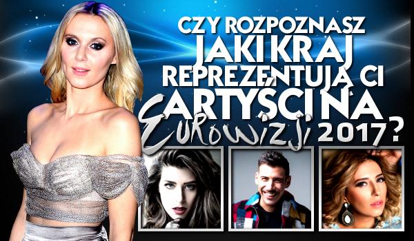 Czy rozpoznasz jaki kraj reprezentują ci artyści na tegorocznej Eurowizji?