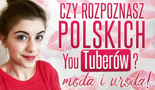 Czy rozpoznasz polskich YouTuberów? – Moda i uroda