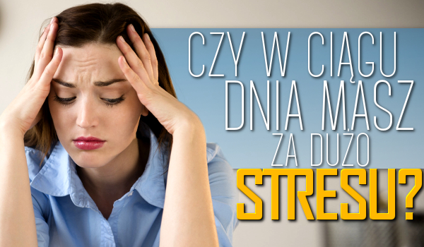 Czy w ciągu dnia masz za dużo stresu?