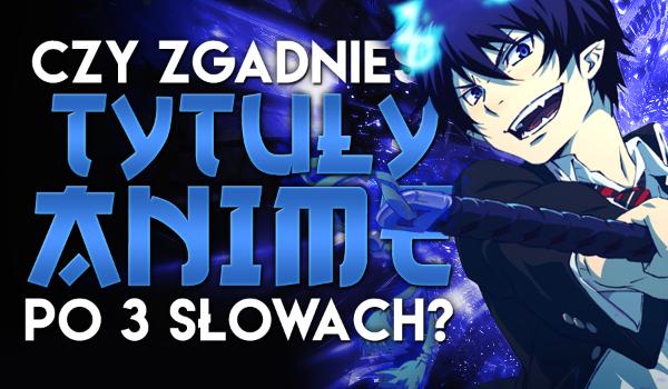 Czy zgadniesz tytuły anime po 3 słowach? #1