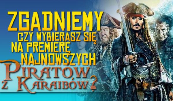 """Zgadniemy czy wybierasz się na premierę filmu ,,Piraci z Karaibów: Zemsta Salazara""""?"""