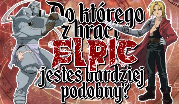 Do którego z braci Elric jesteś bardziej podobny?