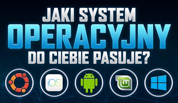 Jaki system operacyjny do Ciebie pasuje?