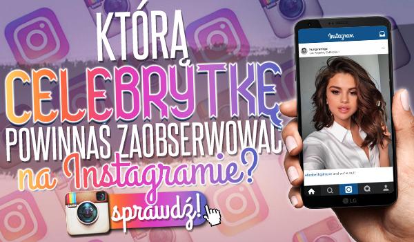 Którą celebrytkę powinnaś zaobserwować na Instagramie?