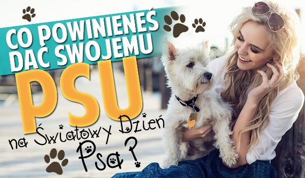 Co powinieneś dać swojemu psu podczas Światowego Dnia Psa?