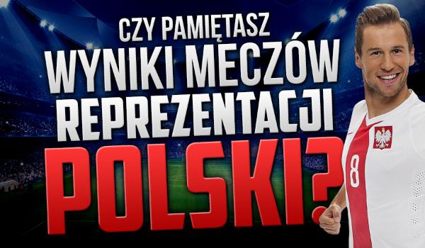 Czy pamiętasz wyniki meczów reprezentacji Polski? Przetestuj swoją wiedzę i zobacz, czy jesteś prawdziwym kibicem reprezentacji Polski!