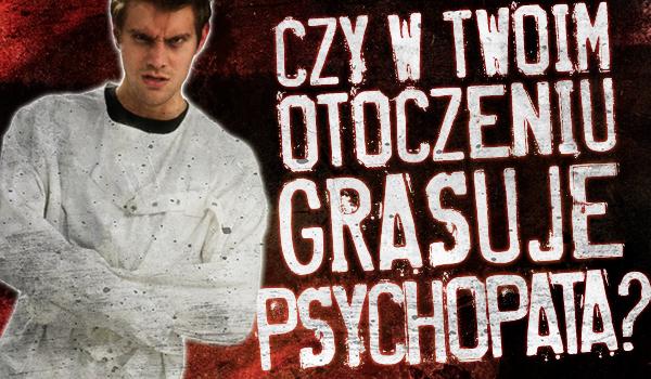 Czy w Twoim otoczeniu grasuje Psychopata?