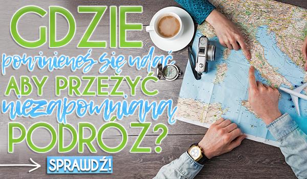 Gdzie powinieneś się udać, aby przeżyć niezapomnianą podróż?
