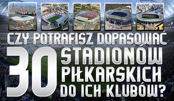 Czy potrafisz dopasować 30 stadionów piłkarskich do ich klubów?