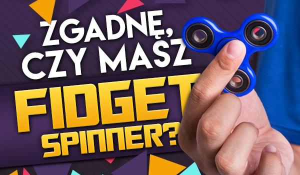 Zgadnę czy masz Fidget Spinnera?