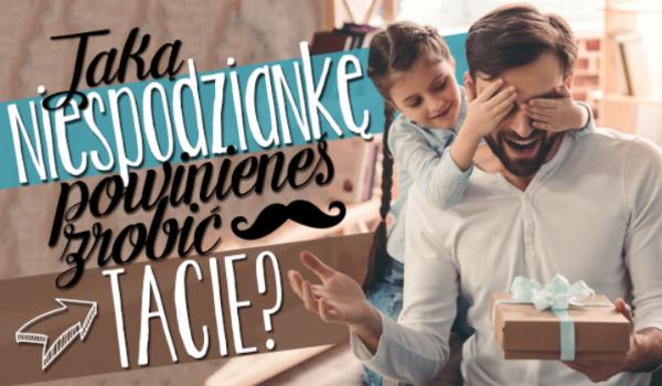 Jaką niespodziankę powinieneś sprawić swojemu ojcu?