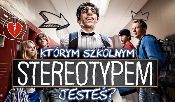 Którym szkolnym stereotypem jesteś?