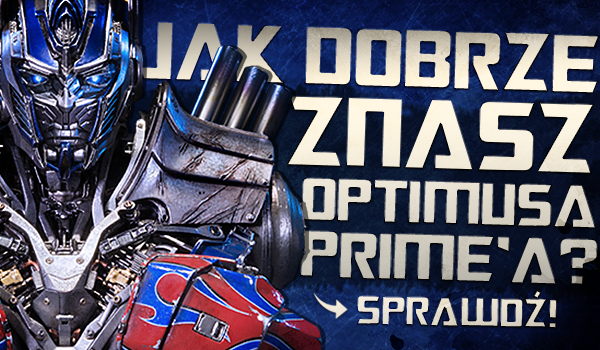 Jak dobrze znasz Optimusa Prime'a?