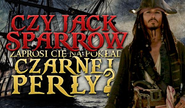 Czy Jack Sparrow zaprosi Cię na pokład Czarnej Perły?