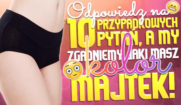 49f10c3eabcafa Odpowiedz na 10 przypadkowych pytań, a my zgadniemy jaki kolor majtek masz  na sobie!