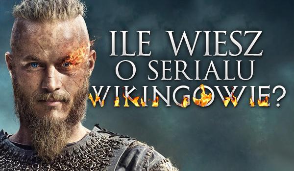 Ile wiesz o serialu Wikingowie?