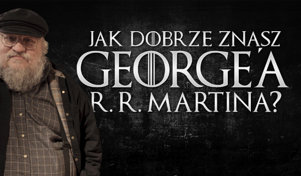 Jak dobrze znasz George'a R. R. Martina?