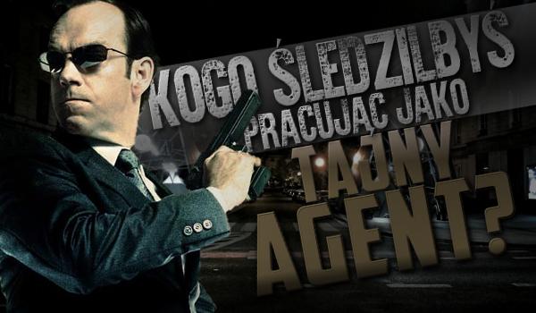 Kogo śledziłbyś, pracując jako tajny agent?