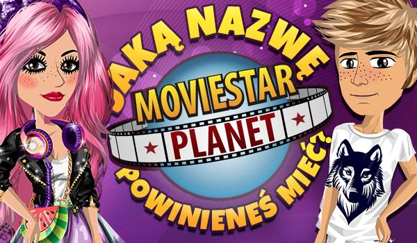 Jaką nazwę powinieneś mieć na Moviestarplanet!
