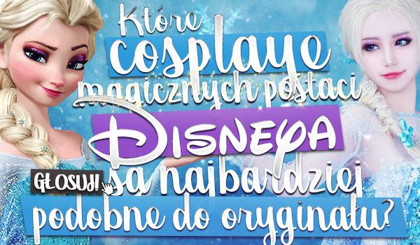 Które cosplaye magicznych postaci Disneya są najbardziej podobne do oryginału?