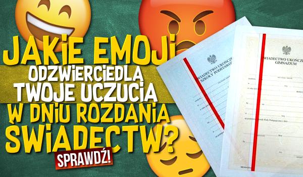 Które emoji odzwierciedla Twoje uczucia w dniu rozdania świadectw?