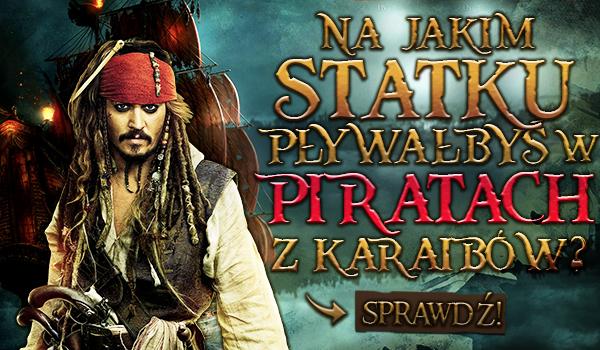 """Na jakim statku pływałbyś w """"Piratach z Karaibów""""?"""