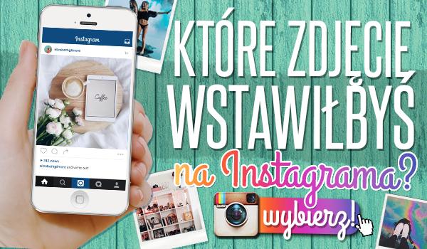 Które zdjęcie wstawiłbyś na Instagrama?