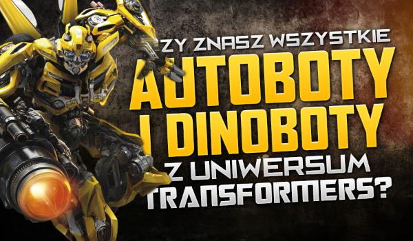 Jak dobrze znasz wszystkie Autoboty i Dinoboty w filmowym uniwersum Transformers?