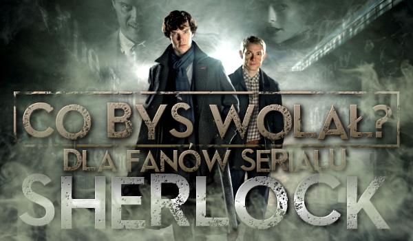 """""""Co byś wolał?"""" Dla fanów serialu """"Sherlock""""!"""