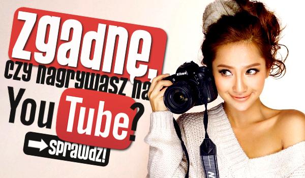 Zgadnę, czy nagrywasz na YouTube?