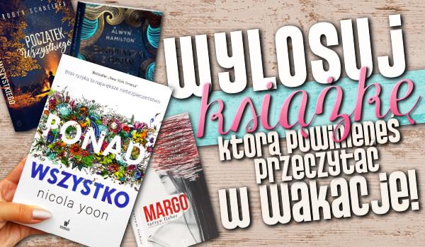 Wylosuj okładkę książki, którą powinieneś przeczytać w wakacje!