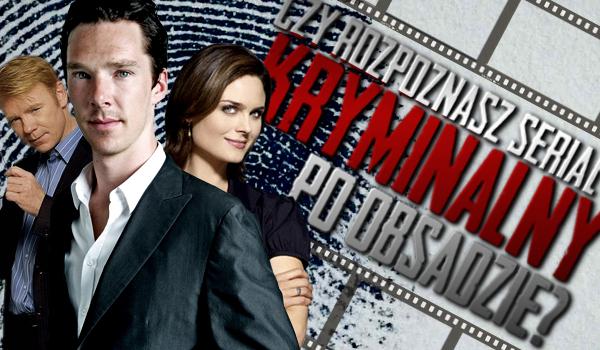 Czy odgadniesz jaki to serial kryminalny po obsadzie?