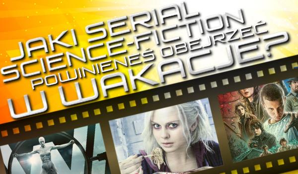 Jaki serial sciene-fiction powinieneś obejrzeć w wakacje?