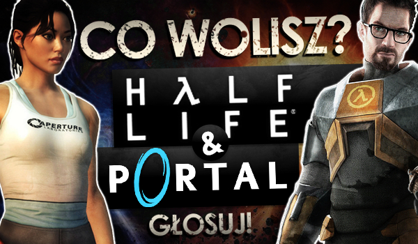 """Co wolisz?"" – Half-Life i Portal!"