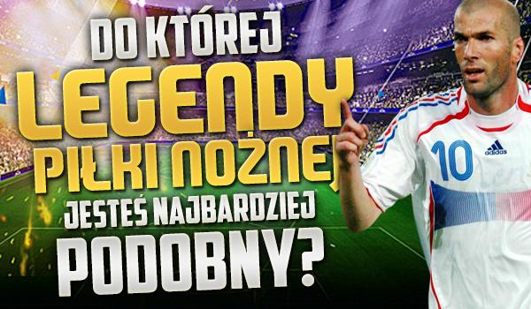 Do której legendy piłki nożnej jesteś najbardziej podobny?