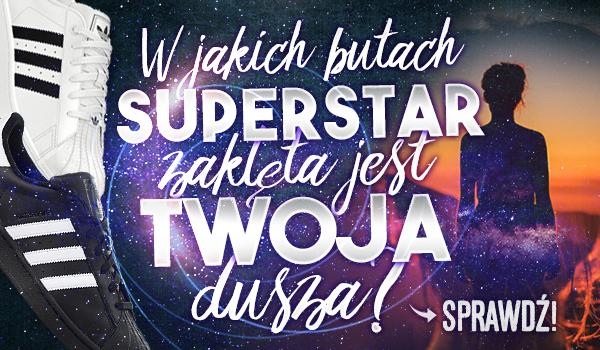W jakich butach Superstar zaklęta jest Twoja dusza?