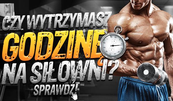 Czy wytrzymasz godzinę na siłowni?