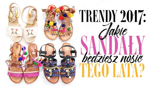 Trendy 2017: Jakie sandały będziesz nosić tego lata?
