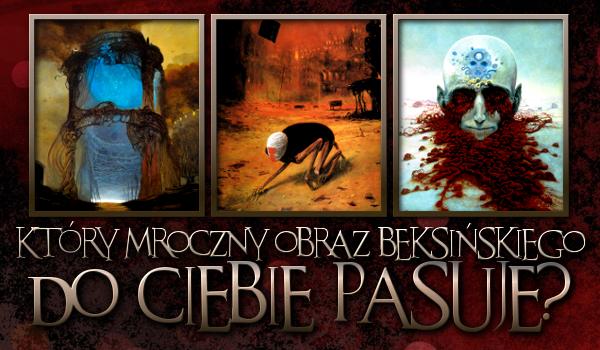 Który mroczny obraz Beksińskiego do Ciebie pasuje?