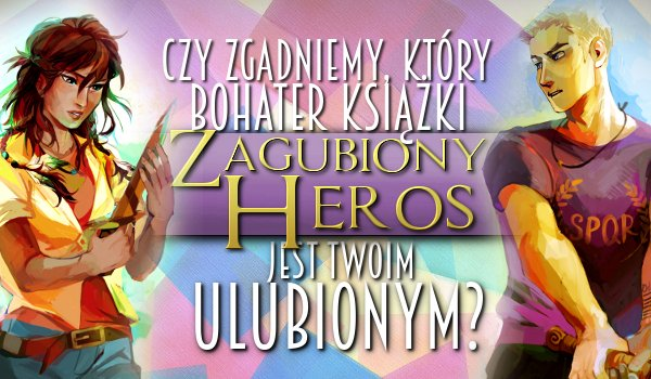 """Czy zgadniemy kto z książki """"Zagubiony heros"""" jest Twoim ulubionym bohaterem na podstawie 10 przypadkowych pytań?"""