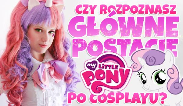 Czy rozpoznasz główne postacie z MLP po cosplayu?