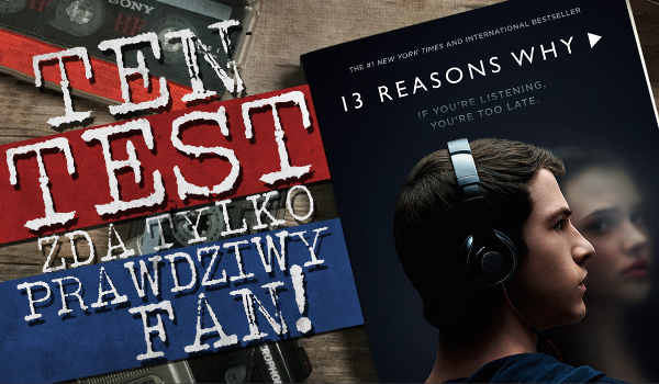 """Test, który zda tylko prawdziwy fan """"13 Reasons Why""""!"""