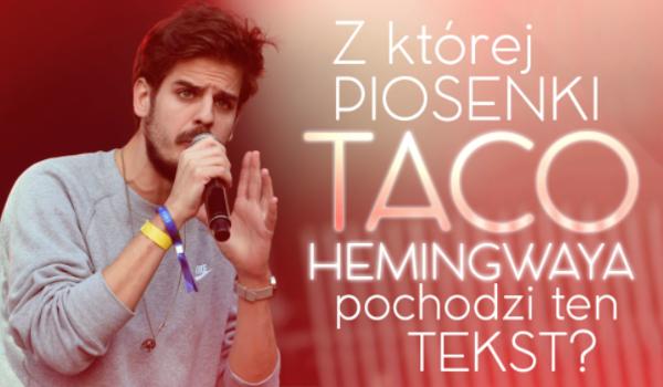 Czy uda Ci się odgadnąć z jakiej piosenki pochodzą teksty Taco Hemingwaya?