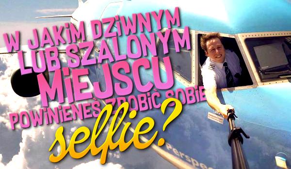 W jakim dziwnym lub szalonym miejscu powinieneś zrobić sobie selfie?