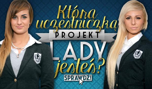 Którą uczestniczką Projekt Lady jesteś?