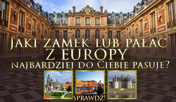 Jaki zamek lub pałac z Europy najbardziej do Ciebie pasuje?