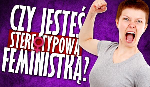 Czy jesteś stereotypową feministką?