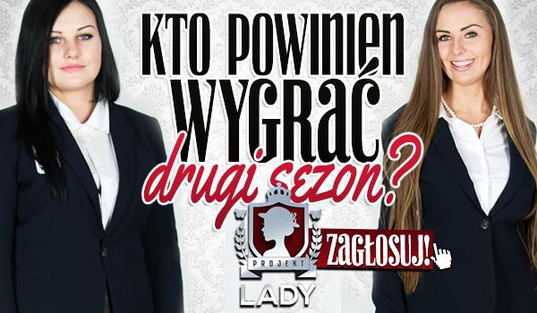 Kto powinien wygrać drugi sezon Projekt Lady?